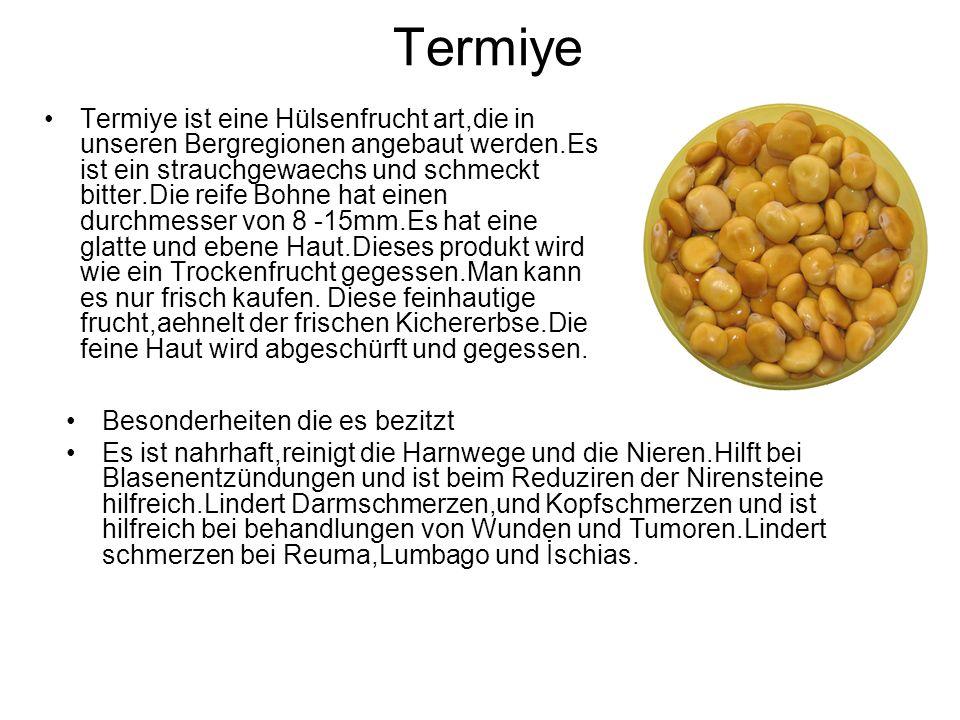 Termiye Termiye ist eine Hülsenfrucht art,die in unseren Bergregionen angebaut werden.Es ist ein strauchgewaechs und schmeckt bitter.Die reife Bohne hat einen durchmesser von 8 -15mm.Es hat eine glatte und ebene Haut.Dieses produkt wird wie ein Trockenfrucht gegessen.Man kann es nur frisch kaufen.