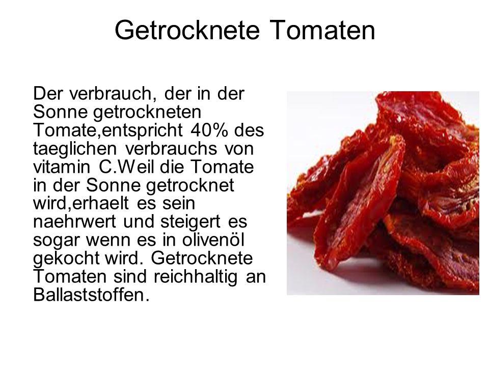 Getrocknete Tomaten Der verbrauch, der in der Sonne getrockneten Tomate,entspricht 40% des taeglichen verbrauchs von vitamin C.Weil die Tomate in der Sonne getrocknet wird,erhaelt es sein naehrwert und steigert es sogar wenn es in olivenöl gekocht wird.