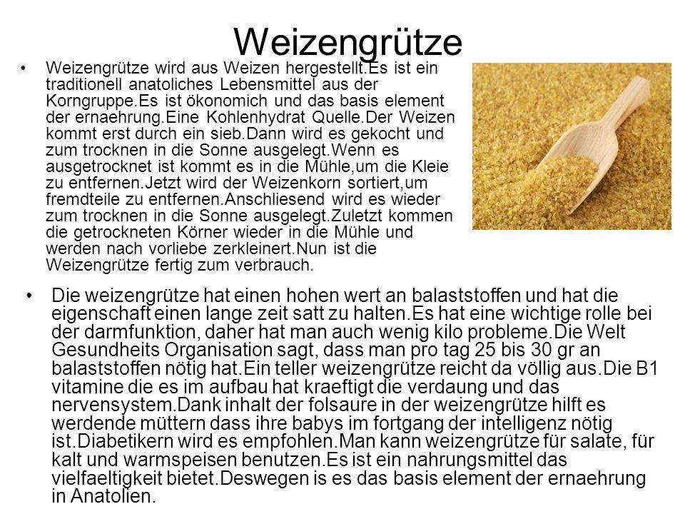 Weizengrütze Weizengrütze wird aus Weizen hergestellt.Es ist ein traditionell anatoliches Lebensmittel aus der Korngruppe.Es ist ökonomich und das basis element der ernaehrung.Eine Kohlenhydrat Quelle.Der Weizen kommt erst durch ein sieb.Dann wird es gekocht und zum trocknen in die Sonne ausgelegt.Wenn es ausgetrocknet ist kommt es in die Mühle,um die Kleie zu entfernen.Jetzt wird der Weizenkorn sortiert,um fremdteile zu entfernen.Anschliesend wird es wieder zum trocknen in die Sonne ausgelegt.Zuletzt kommen die getrockneten Körner wieder in die Mühle und werden nach vorliebe zerkleinert.Nun ist die Weizengrütze fertig zum verbrauch.