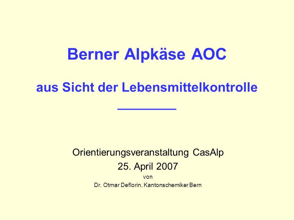 Berner Alpkäse AOC aus Sicht der Lebensmittelkontrolle ________ Orientierungsveranstaltung CasAlp 25. April 2007 von Dr. Otmar Deflorin, Kantonschemik