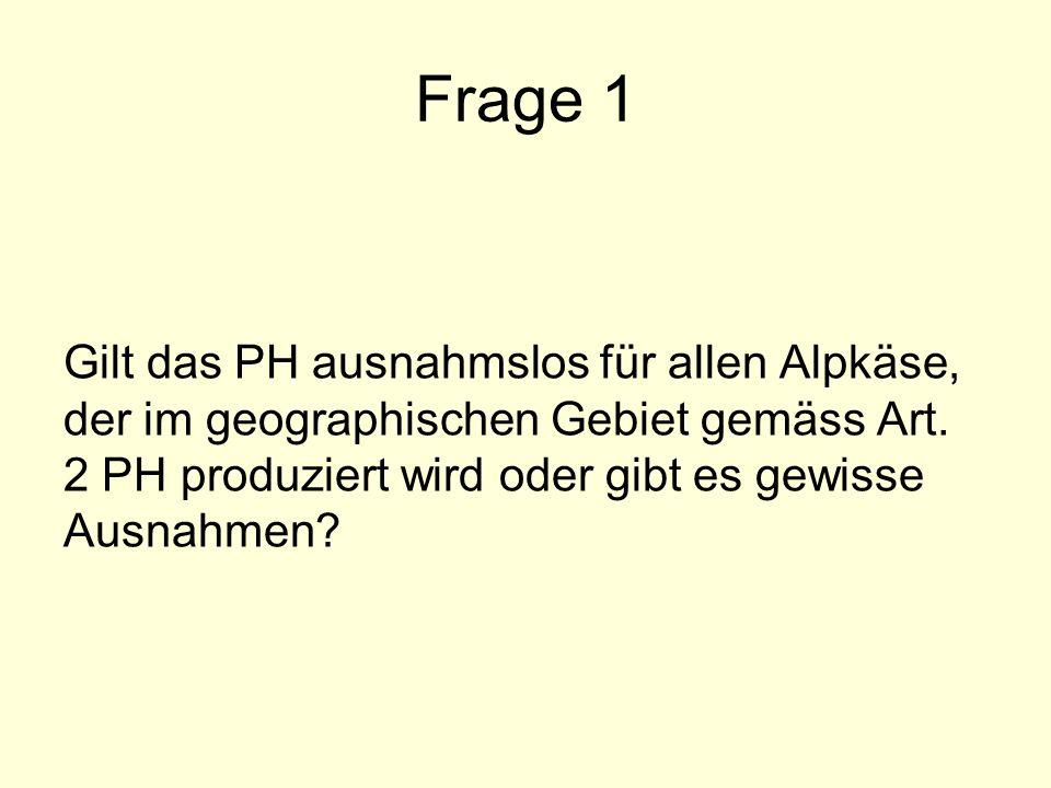Frage 1 Gilt das PH ausnahmslos für allen Alpkäse, der im geographischen Gebiet gemäss Art. 2 PH produziert wird oder gibt es gewisse Ausnahmen?