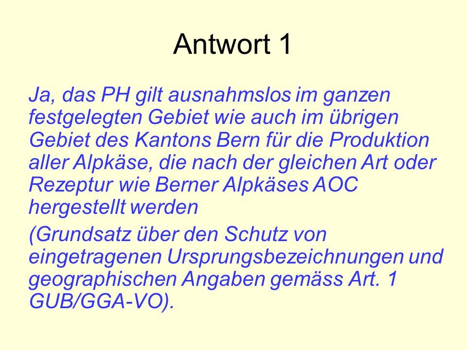 Antwort 1 Ja, das PH gilt ausnahmslos im ganzen festgelegten Gebiet wie auch im übrigen Gebiet des Kantons Bern für die Produktion aller Alpkäse, die