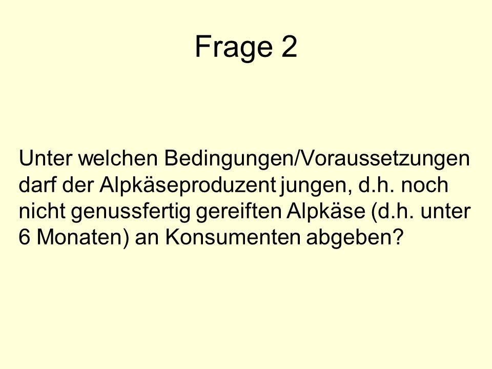 Frage 2 Unter welchen Bedingungen/Voraussetzungen darf der Alpkäseproduzent jungen, d.h. noch nicht genussfertig gereiften Alpkäse (d.h. unter 6 Monat