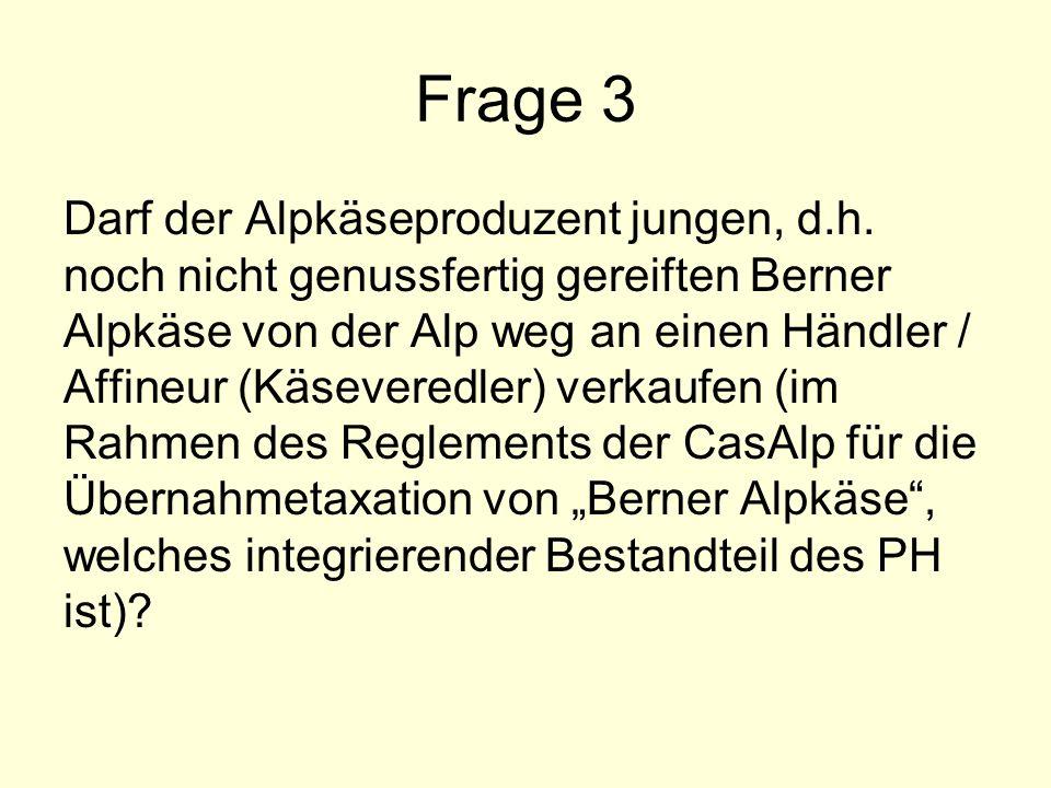 Frage 3 Darf der Alpkäseproduzent jungen, d.h. noch nicht genussfertig gereiften Berner Alpkäse von der Alp weg an einen Händler / Affineur (Käsevered