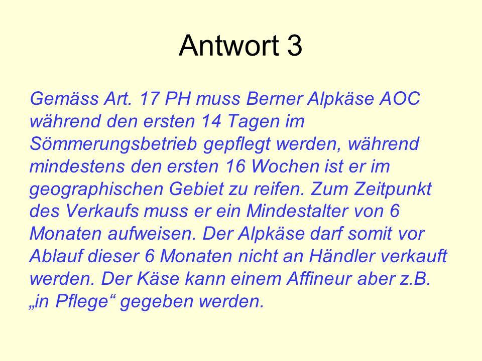 Antwort 3 Gemäss Art. 17 PH muss Berner Alpkäse AOC während den ersten 14 Tagen im Sömmerungsbetrieb gepflegt werden, während mindestens den ersten 16