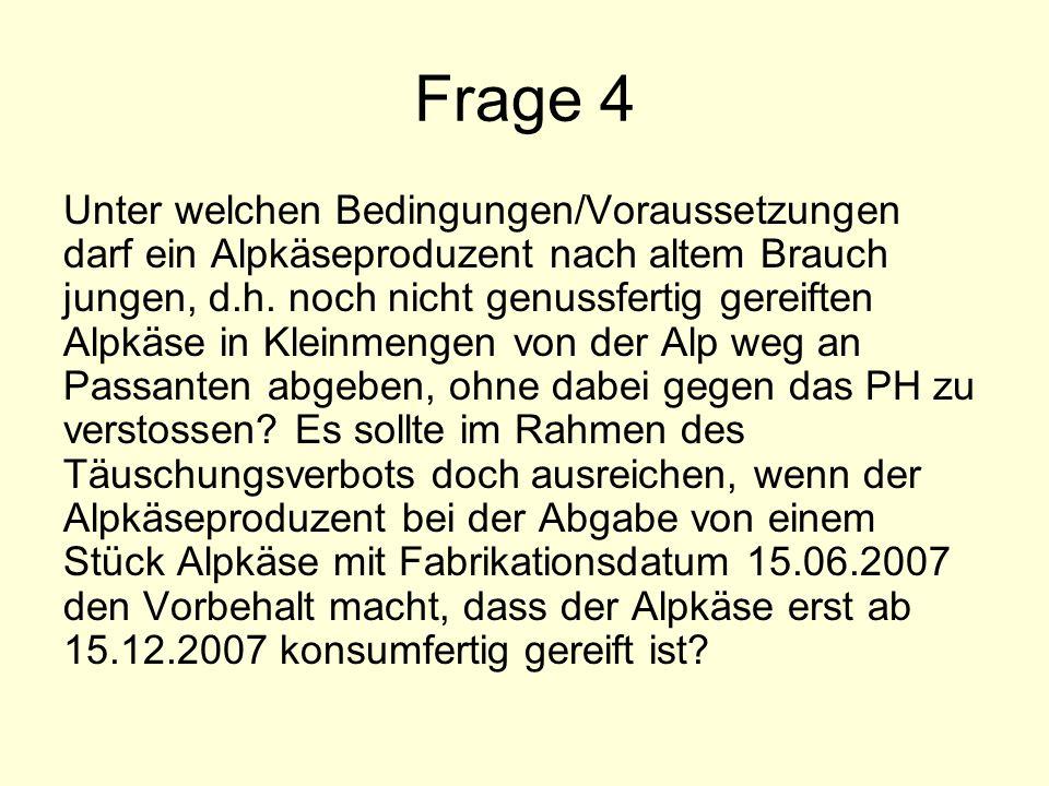 Frage 4 Unter welchen Bedingungen/Voraussetzungen darf ein Alpkäseproduzent nach altem Brauch jungen, d.h. noch nicht genussfertig gereiften Alpkäse i