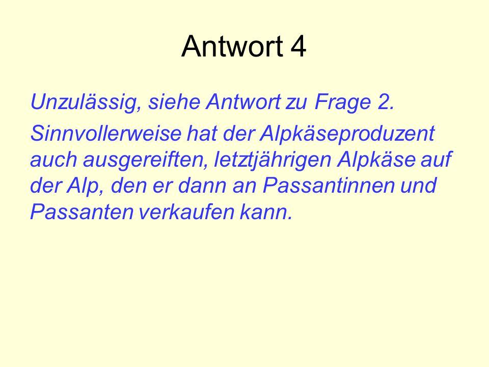 Antwort 4 Unzulässig, siehe Antwort zu Frage 2. Sinnvollerweise hat der Alpkäseproduzent auch ausgereiften, letztjährigen Alpkäse auf der Alp, den er