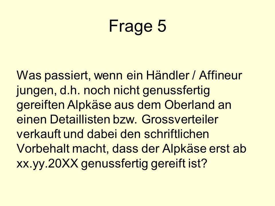 Frage 5 Was passiert, wenn ein Händler / Affineur jungen, d.h. noch nicht genussfertig gereiften Alpkäse aus dem Oberland an einen Detaillisten bzw. G