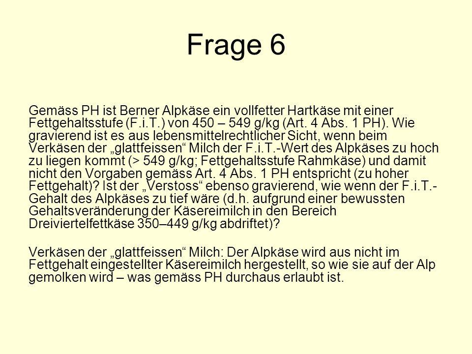 Frage 6 Gemäss PH ist Berner Alpkäse ein vollfetter Hartkäse mit einer Fettgehaltsstufe (F.i.T.) von 450 – 549 g/kg (Art.