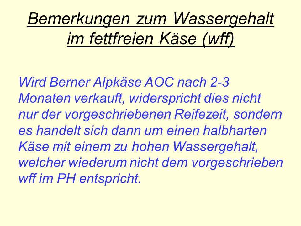 Bemerkungen zum Wassergehalt im fettfreien Käse (wff) Wird Berner Alpkäse AOC nach 2-3 Monaten verkauft, widerspricht dies nicht nur der vorgeschriebenen Reifezeit, sondern es handelt sich dann um einen halbharten Käse mit einem zu hohen Wassergehalt, welcher wiederum nicht dem vorgeschrieben wff im PH entspricht.
