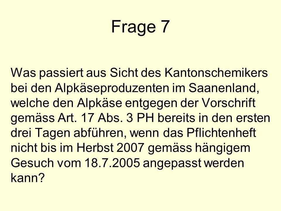 Frage 7 Was passiert aus Sicht des Kantonschemikers bei den Alpkäseproduzenten im Saanenland, welche den Alpkäse entgegen der Vorschrift gemäss Art.