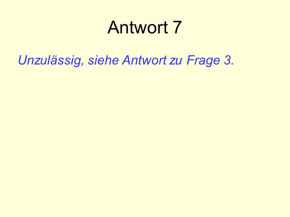 Antwort 7 Unzulässig, siehe Antwort zu Frage 3.
