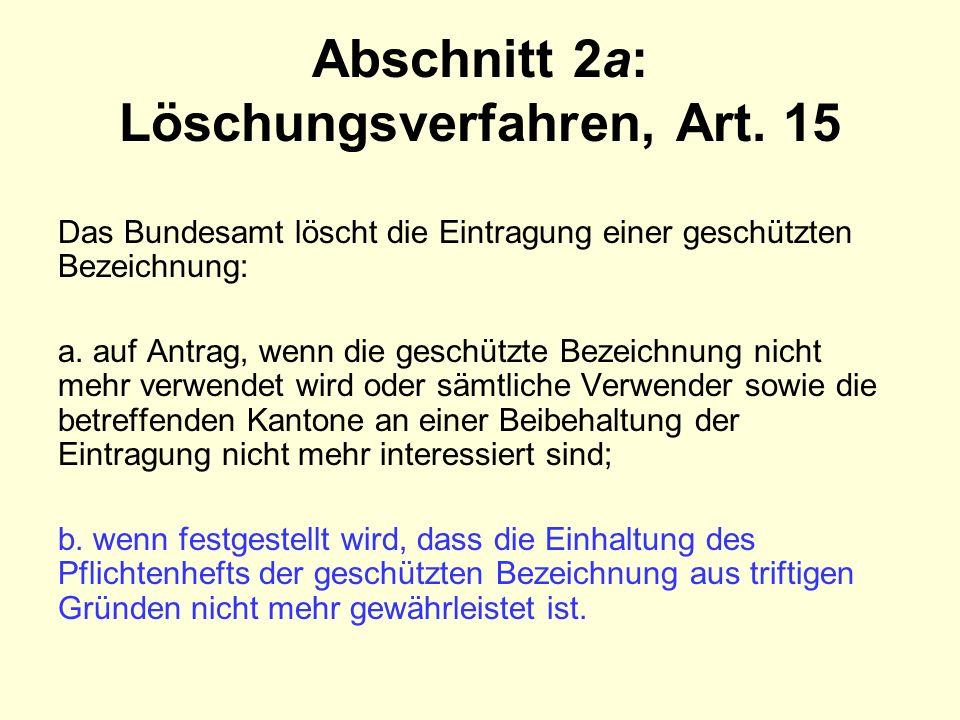 Abschnitt 2a: Löschungsverfahren, Art. 15 Das Bundesamt löscht die Eintragung einer geschützten Bezeichnung: a. auf Antrag, wenn die geschützte Bezeic