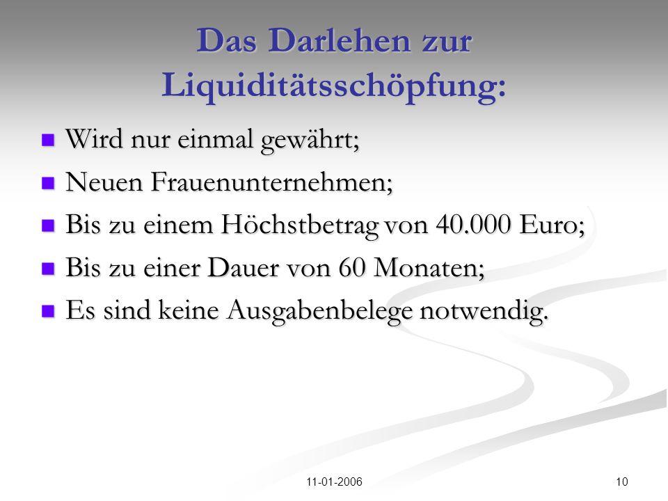 1011-01-2006 Das Darlehen zur Liquiditätsschöpfung: Wird nur einmal gewährt; Wird nur einmal gewährt; Neuen Frauenunternehmen; Neuen Frauenunternehmen; Bis zu einem Höchstbetrag von 40.000 Euro; Bis zu einem Höchstbetrag von 40.000 Euro; Bis zu einer Dauer von 60 Monaten; Bis zu einer Dauer von 60 Monaten; Es sind keine Ausgabenbelege notwendig.