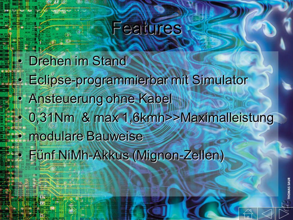 Features Drehen im StandDrehen im Stand Eclipse-programmierbar mit SimulatorEclipse-programmierbar mit Simulator Ansteuerung ohne KabelAnsteuerung ohne Kabel 0,31Nm & max 1,6kmh>>Maximalleistung0,31Nm & max 1,6kmh>>Maximalleistung modulare Bauweisemodulare Bauweise Fünf NiMh-Akkus (Mignon-Zellen)Fünf NiMh-Akkus (Mignon-Zellen)