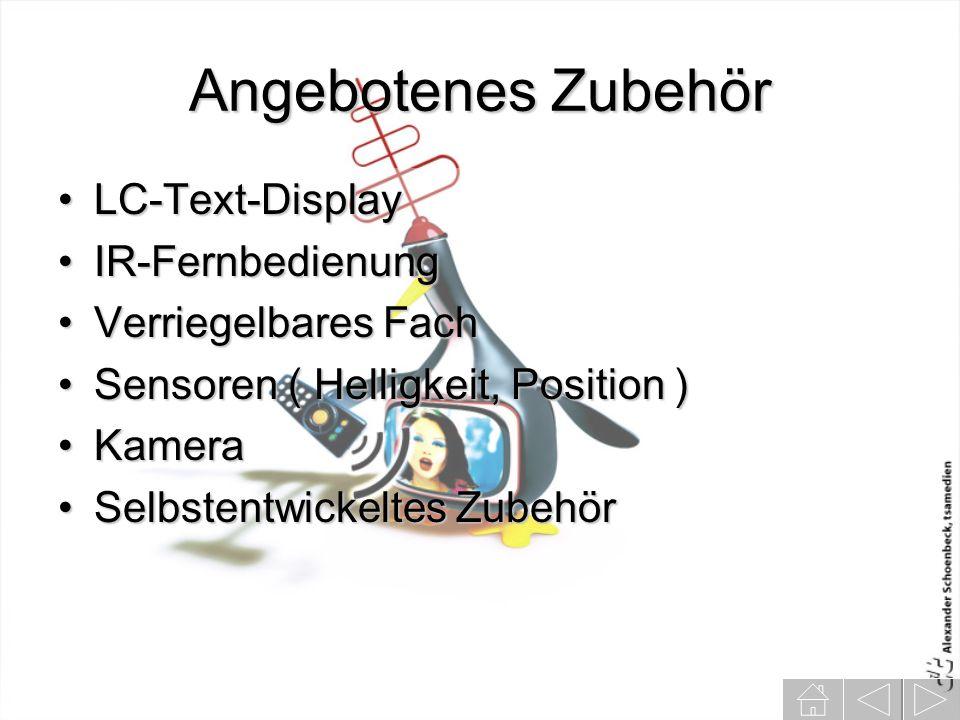 Angebotenes Zubehör LC-Text-DisplayLC-Text-Display IR-FernbedienungIR-Fernbedienung Verriegelbares FachVerriegelbares Fach Sensoren ( Helligkeit, Position )Sensoren ( Helligkeit, Position ) KameraKamera Selbstentwickeltes ZubehörSelbstentwickeltes Zubehör