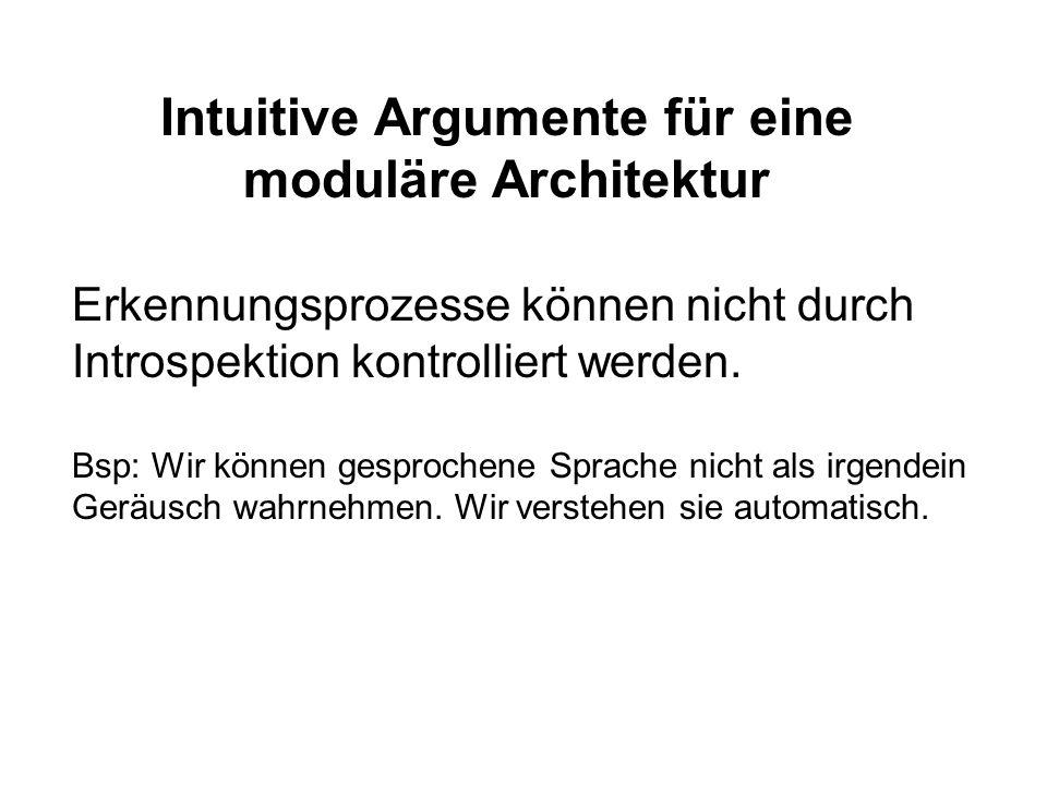 Intuitive Argumente für eine moduläre Architektur Erkennungsprozesse können nicht durch Introspektion kontrolliert werden. Bsp: Wir können gesprochene