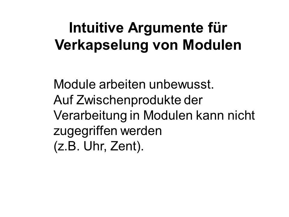 Module arbeiten unbewusst. Auf Zwischenprodukte der Verarbeitung in Modulen kann nicht zugegriffen werden (z.B. Uhr, Zent). Intuitive Argumente für Ve