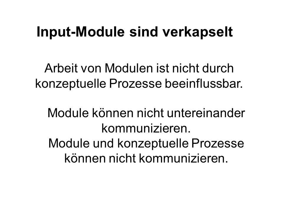 Input-Module sind verkapselt Arbeit von Modulen ist nicht durch konzeptuelle Prozesse beeinflussbar. Module können nicht untereinander kommunizieren.