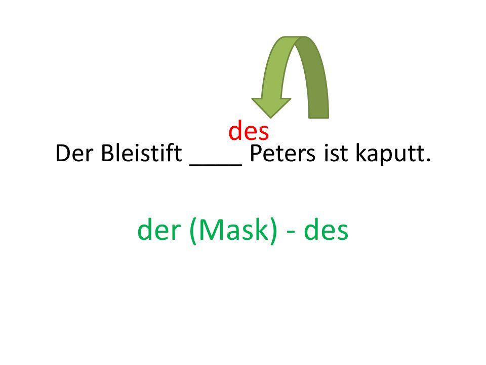 Der Bleistift ____ Peters ist kaputt. der (Mask) - des des