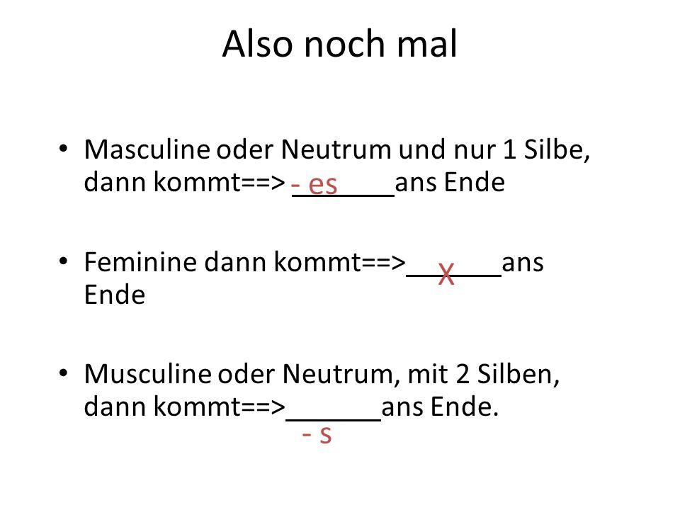 Also noch mal Masculine oder Neutrum und nur 1 Silbe, dann kommt==> ans Ende Feminine dann kommt==> ans Ende Musculine oder Neutrum, mit 2 Silben, dan