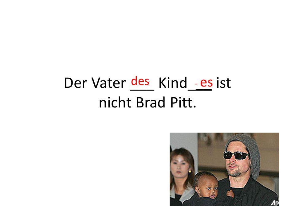 Der Vater ___ Kind___ ist nicht Brad Pitt. des - es