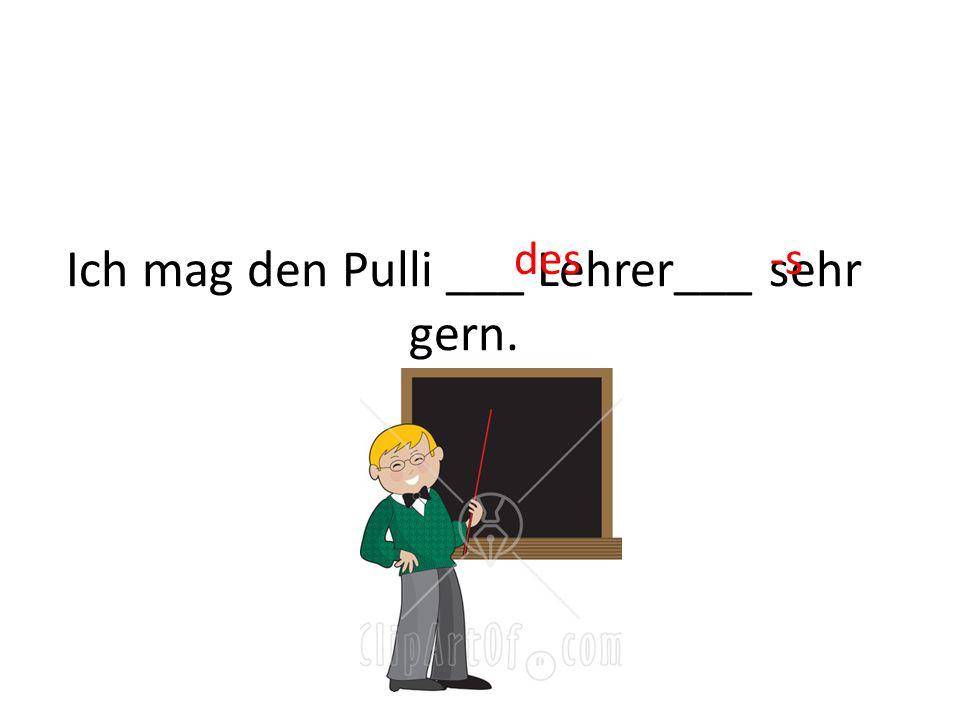 Ich mag den Pulli ___ Lehrer___ sehr gern. des-s