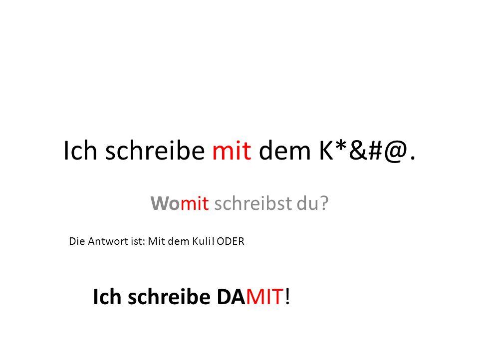Ich schreibe mit dem K*&#@. Womit schreibst du? Die Antwort ist: Mit dem Kuli! ODER Ich schreibe DAMIT!