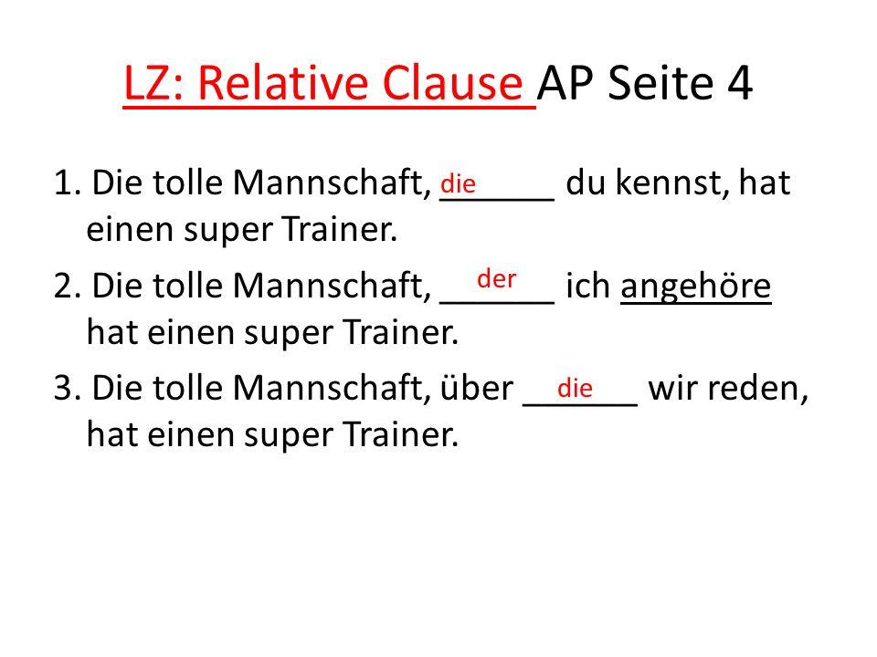 LZ: Relative Clause AP Seite 4 1. Die tolle Mannschaft, ______ du kennst, hat einen super Trainer. 2. Die tolle Mannschaft, ______ ich angehöre hat ei