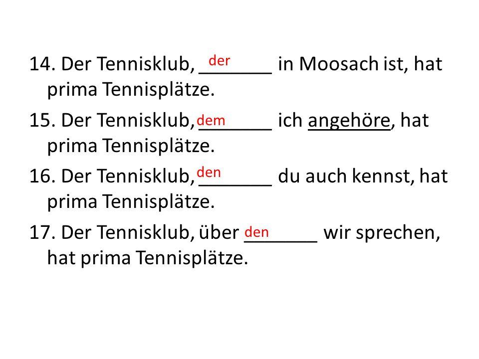 14. Der Tennisklub, _______ in Moosach ist, hat prima Tennisplätze. 15. Der Tennisklub, _______ ich angehöre, hat prima Tennisplätze. 16. Der Tenniskl