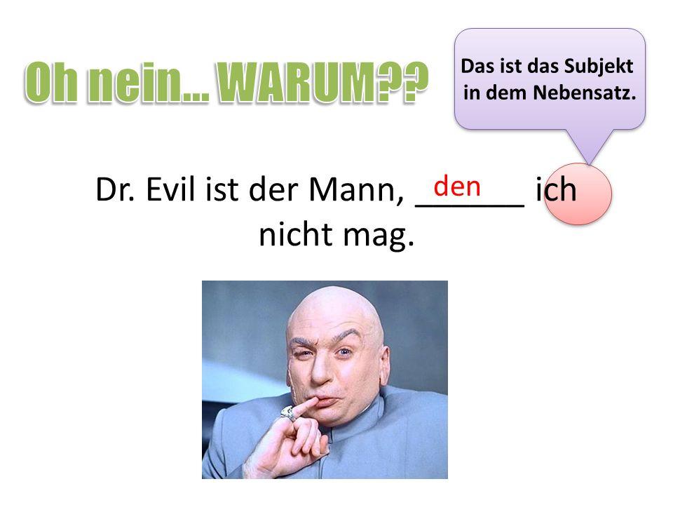 Dr. Evil ist der Mann, ______ ich nicht mag. den Das ist das Subjekt in dem Nebensatz. Das ist das Subjekt in dem Nebensatz.