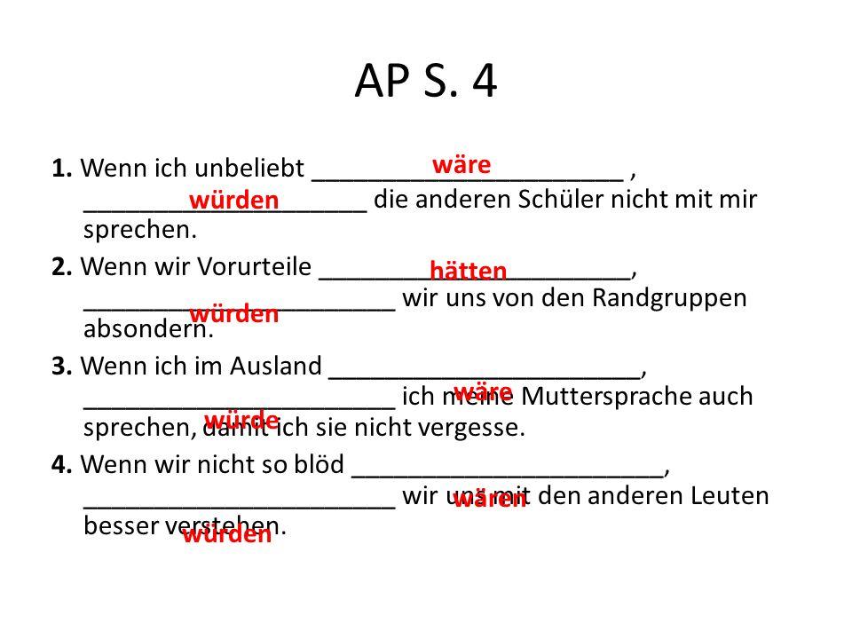AP S. 4 1. Wenn ich unbeliebt ______________________, ____________________ die anderen Schüler nicht mit mir sprechen. 2. Wenn wir Vorurteile ________