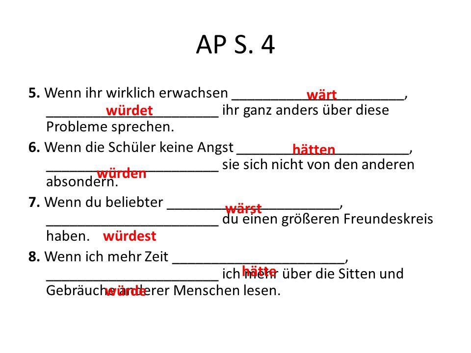 AP S. 4 5. Wenn ihr wirklich erwachsen ______________________, ______________________ ihr ganz anders über diese Probleme sprechen. 6. Wenn die Schüle