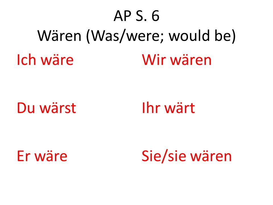 AP S. 6 Wären (Was/were; would be) Ich wäre Du wärst Er wäre Wir wären Ihr wärt Sie/sie wären