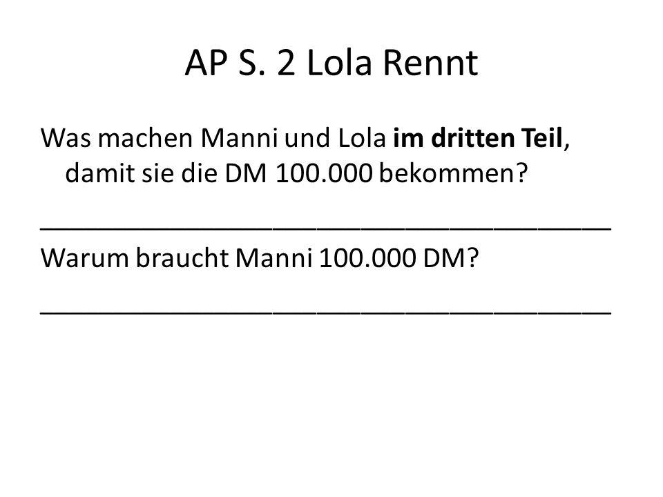 AP S. 2 Lola Rennt Was machen Manni und Lola im dritten Teil, damit sie die DM 100.000 bekommen? _______________________________________ Warum braucht