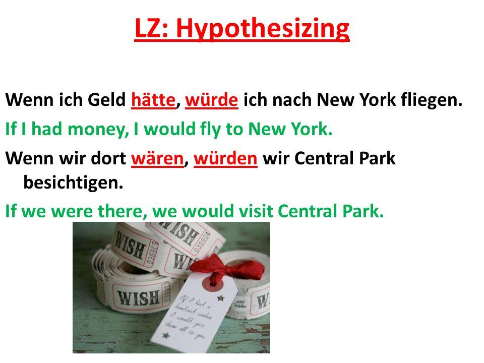 LZ: Hypothesizing Wenn ich Geld hätte, würde ich nach New York fliegen. If I had money, I would fly to New York. Wenn wir dort wären, würden wir Centr