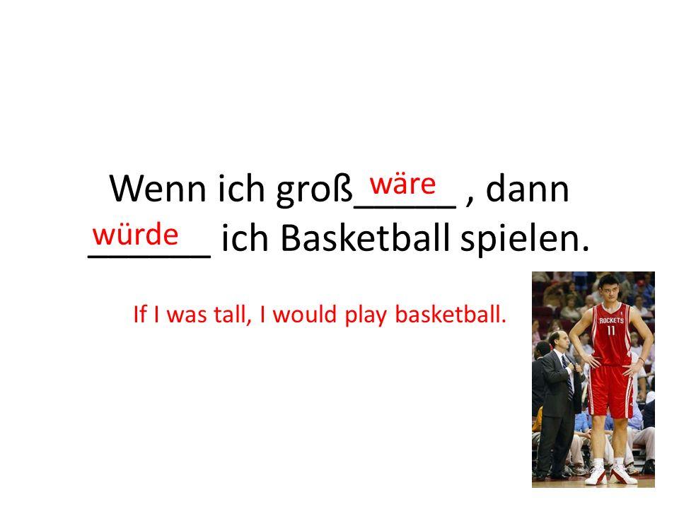 Wenn ich groß_____, dann ______ ich Basketball spielen. wäre würde If I was tall, I would play basketball.