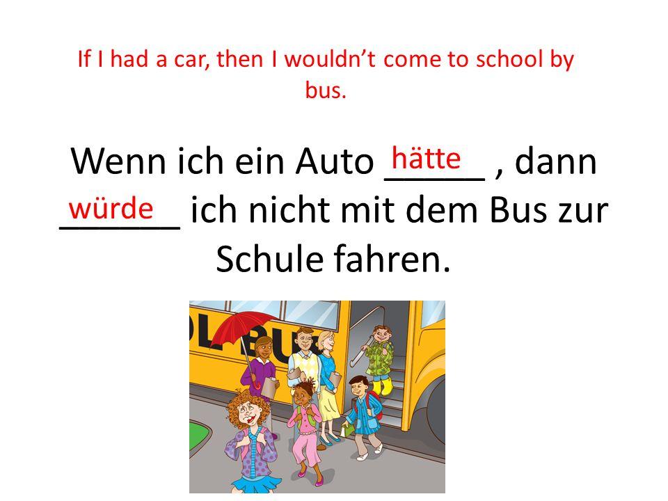 Wenn ich ein Auto _____, dann ______ ich nicht mit dem Bus zur Schule fahren. hätte würde If I had a car, then I wouldnt come to school by bus.