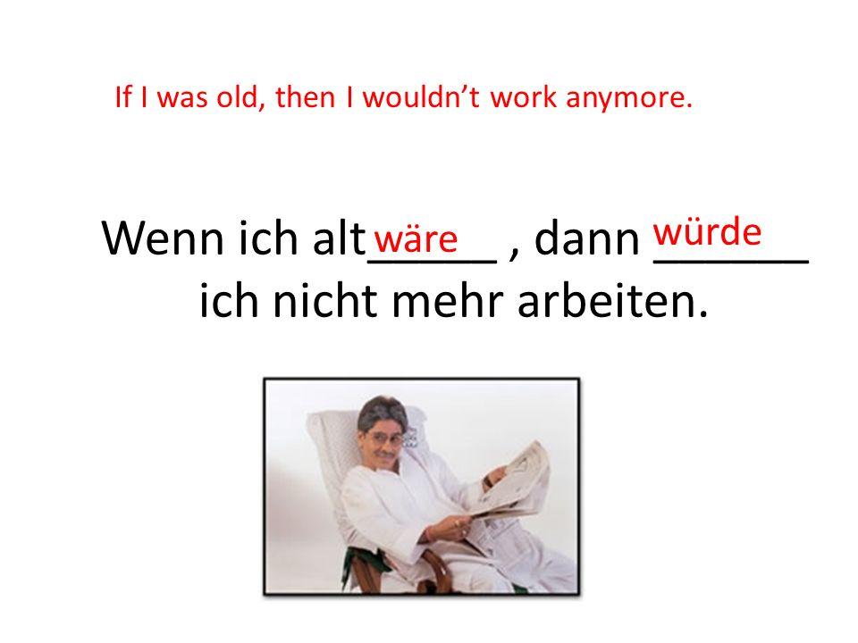 Wenn ich alt_____, dann ______ ich nicht mehr arbeiten. wäre würde If I was old, then I wouldnt work anymore.