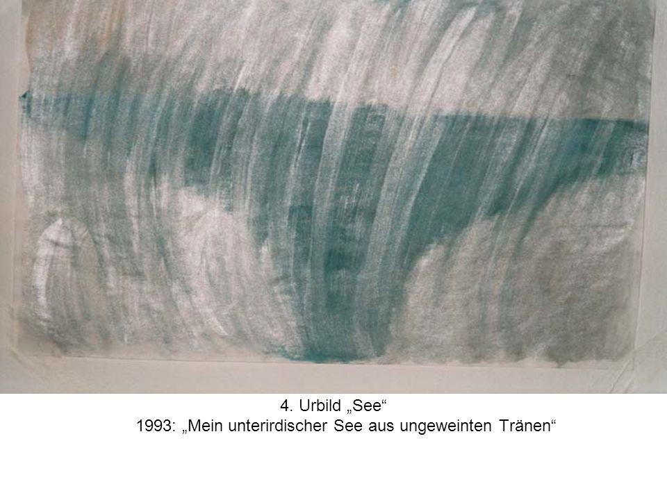4. Urbild See 1993: Mein unterirdischer See aus ungeweinten Tränen