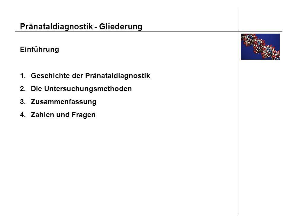 Pränataldiagnostik - Gliederung Einführung 1.Geschichte der Pränataldiagnostik 2.Die Untersuchungsmethoden 3.Zusammenfassung 4.Zahlen und Fragen