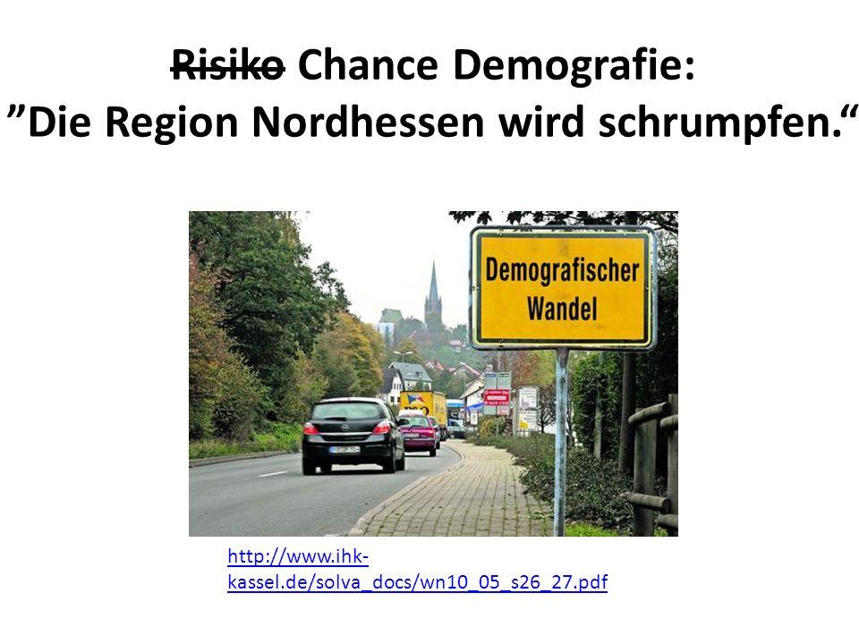 Risiko Chance Demografie: ˮDie Region Nordhessen wird schrumpfen. http://www.ihk- kassel.de/solva_docs/wn10_05_s26_27.pdf