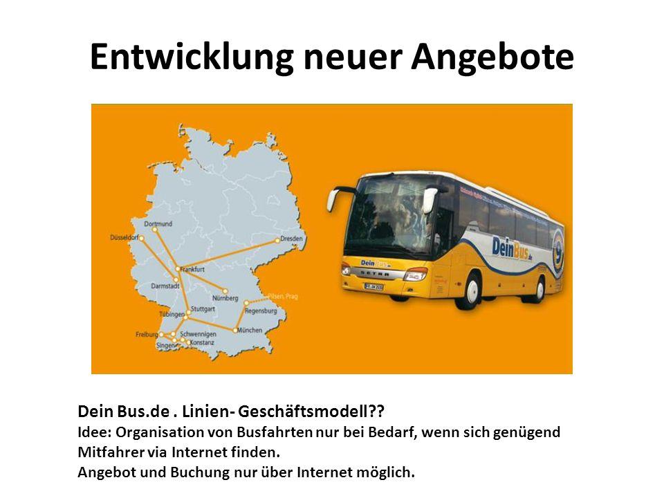 Entwicklung neuer Angebote Dein Bus.de. Linien- Geschäftsmodell?? Idee: Organisation von Busfahrten nur bei Bedarf, wenn sich genügend Mitfahrer via I