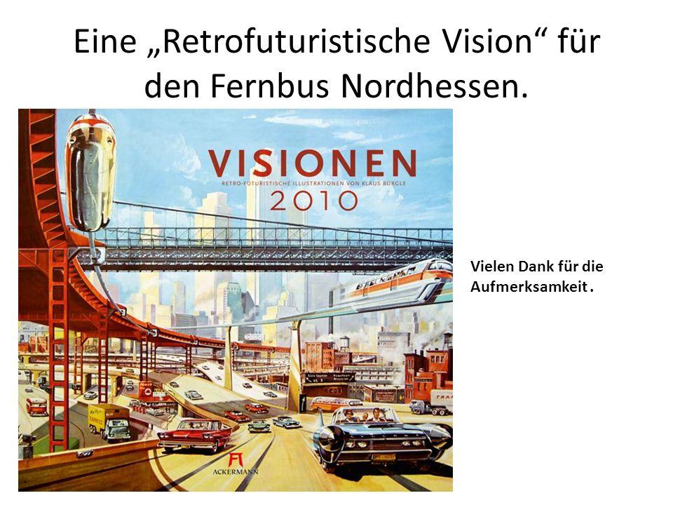 Eine Retrofuturistische Vision für den Fernbus Nordhessen. Vielen Dank für die Aufmerksamkeit.