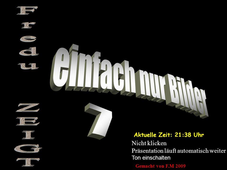 Aktuelle Zeit: 21:39 Uhr Nicht klicken Präsentation läuft automatisch weiter Ton einschalten Gemacht von F.M 2009