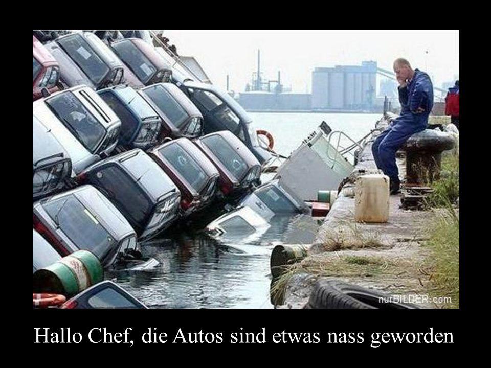 Hallo Chef, die Autos sind etwas nass geworden