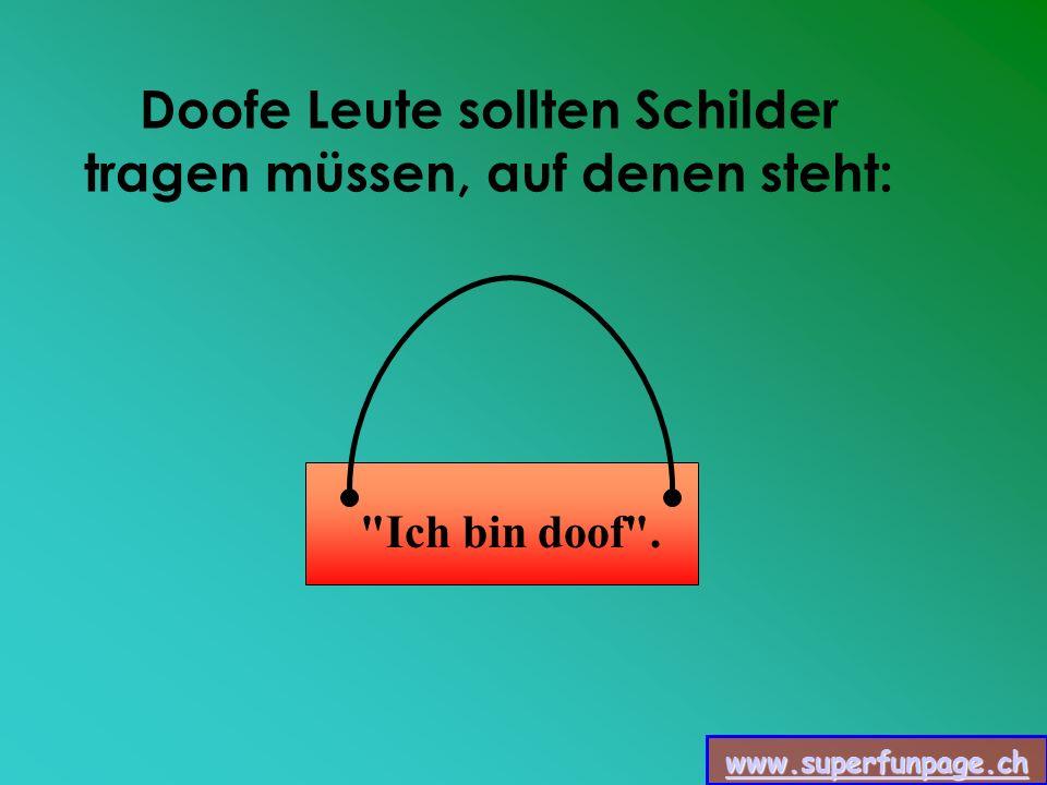 www.superfunpage.ch Doofe Leute sollten Schilder tragen müssen, auf denen steht: Ich bin doof .