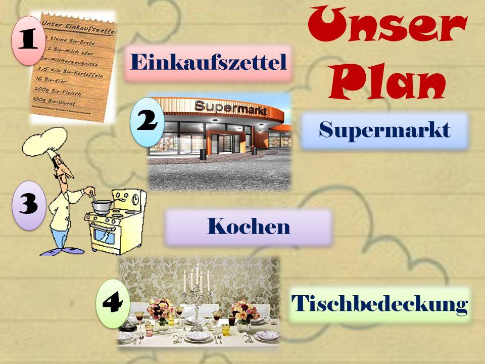 Unser Plan Einkaufszettel 1 1 2 2 Supermarkt 3 3 Kochen 4 4 Tischbedeckung
