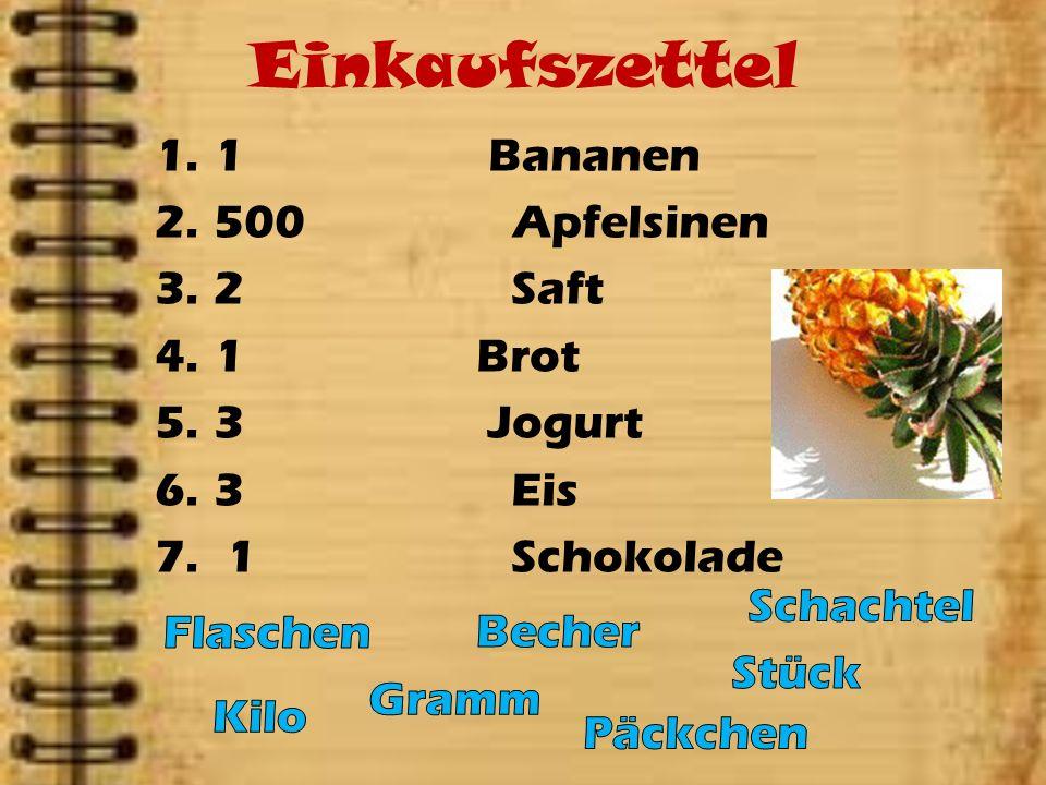 Einkaufszettel 1.1 Bananen 2.500 Apfelsinen 3.2 Saft 4.1 Brot 5.3 Jogurt 6.3 Eis 7. 1 Schokolade