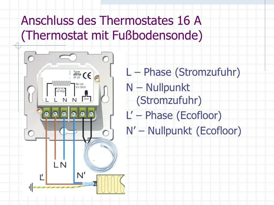Anschluss des Thermostates 16 A (Thermostat mit Fußbodensonde) L – Phase (Stromzufuhr) N – Nullpunkt (Stromzufuhr) L – Phase (Ecofloor) N – Nullpunkt